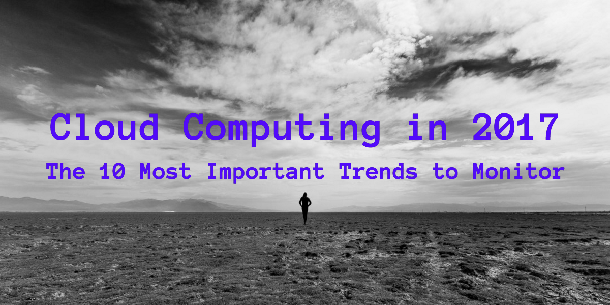 Cloud Computing in 2017: The 10 Most Important Trends to Monitor