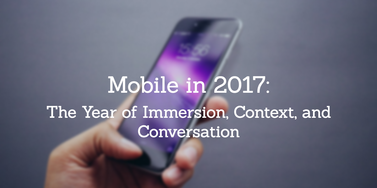 Mobile in 2017: The Year of Immersion, Context, and Conversation
