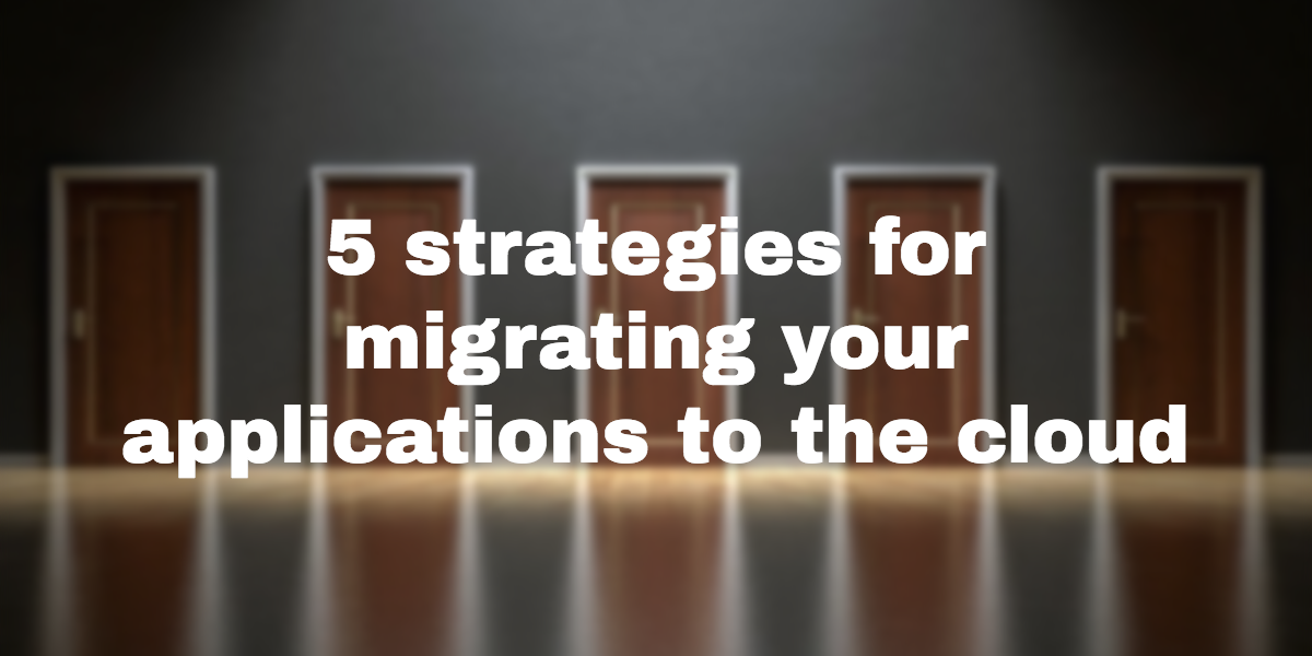5 strategies for migrating your applications to the cloud
