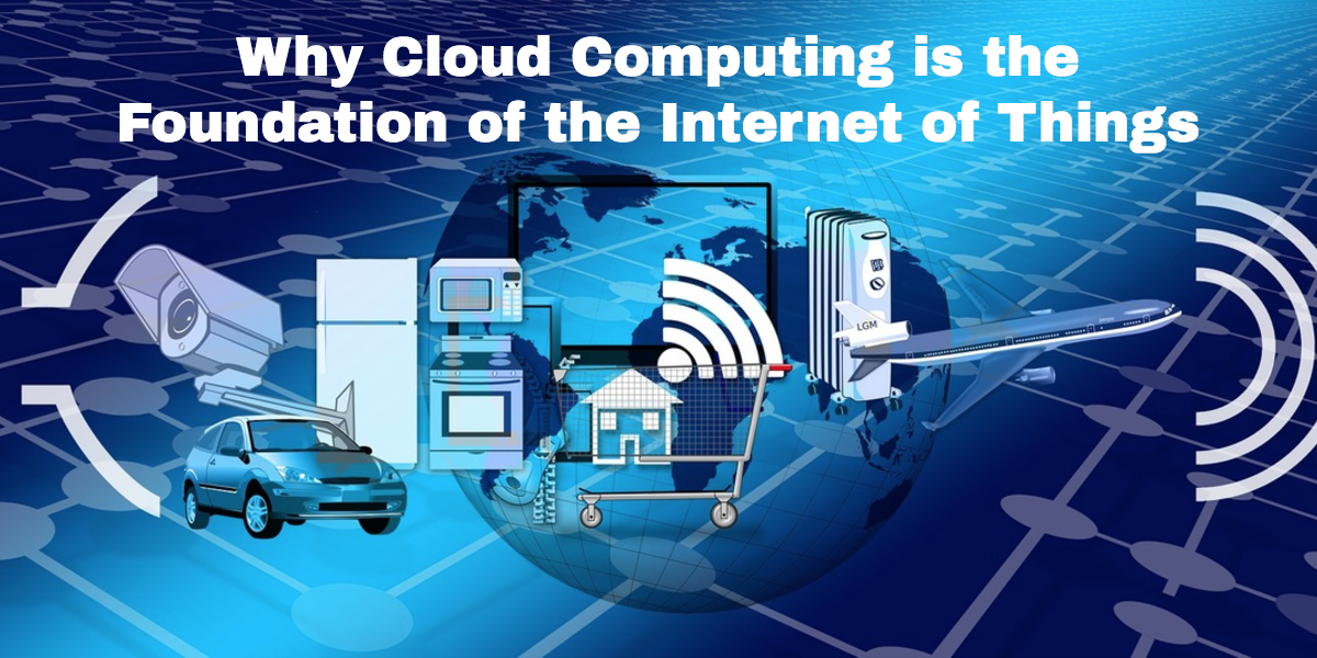 Why Cloud Computing is the Foundation of the Internet of Things