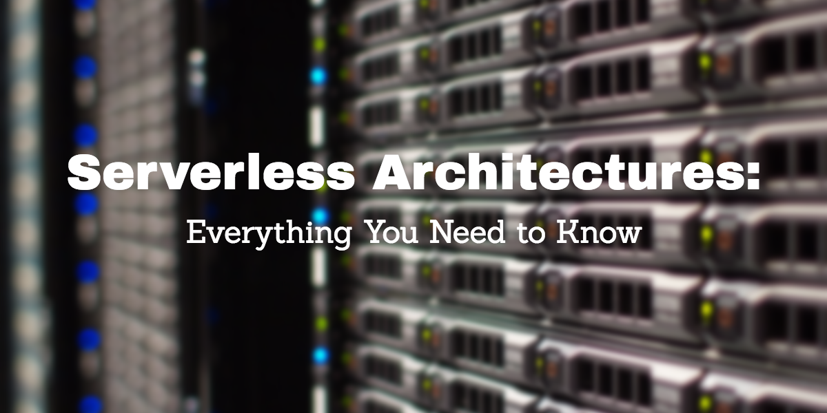 Serverless Architectures: Everything You Need to Know