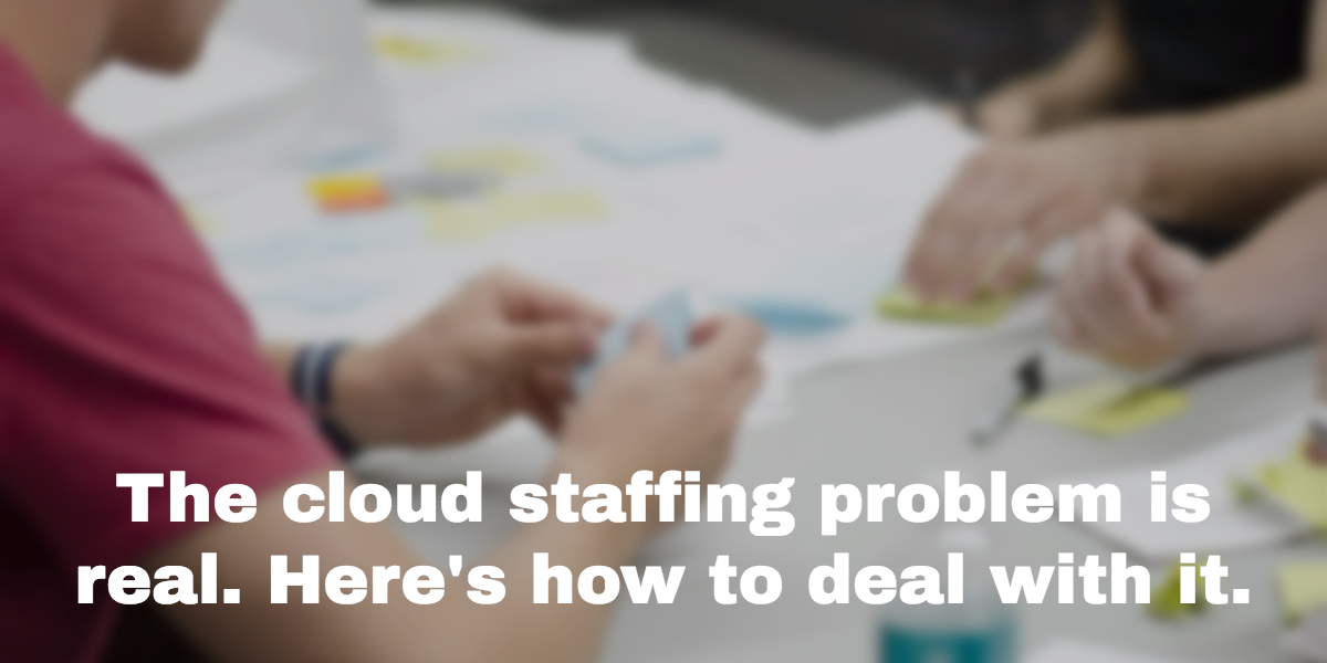The cloud staffing problem is real. Here's how to deal with it.