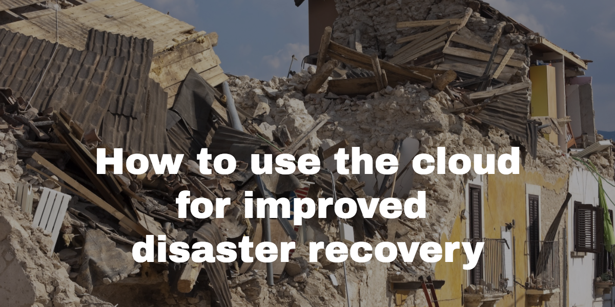 How to improve your disaster recovery plan with the cloud