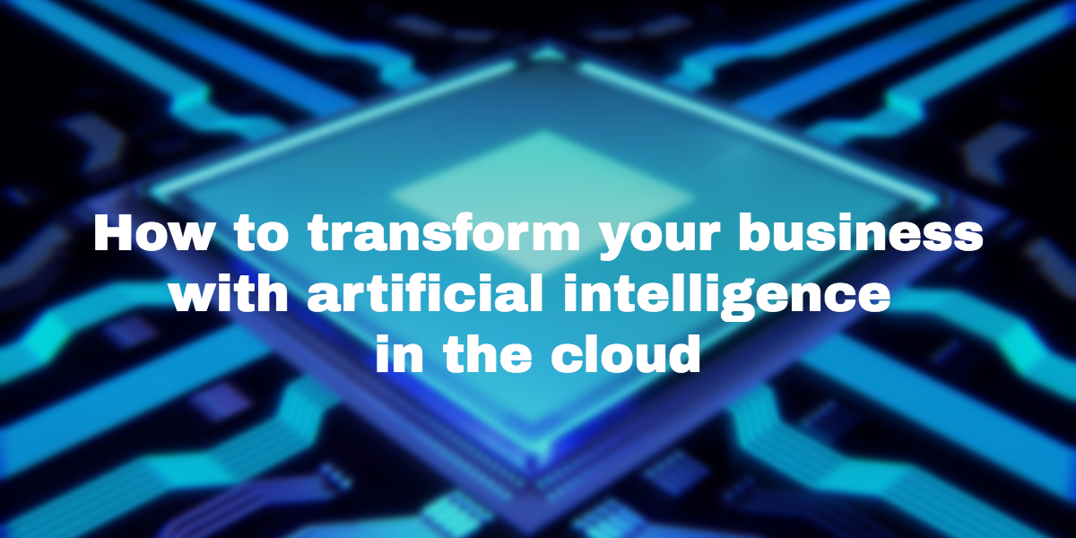 How to transform your business with artificial intelligence in the cloud