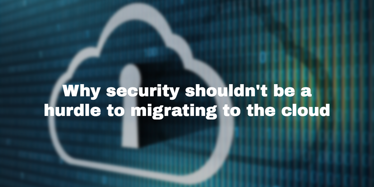 Why security shouldn't be a hurdle to migrating to the cloud