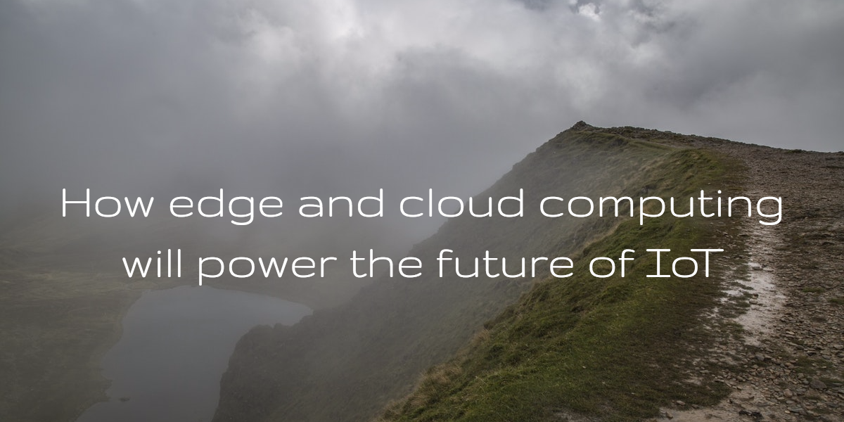 How edge computing and the cloud will power the future of IoT
