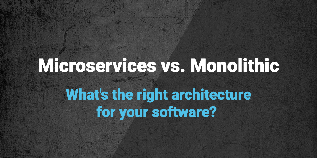 Microservices vs. Monoliths: What's the Right Architecture for your Software?