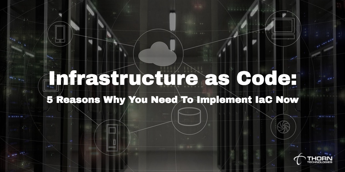Infrastructure as Code: 5 Reasons Why You Should Implement IaC Now