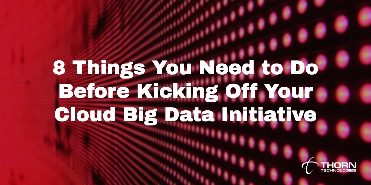 8 Things You Need to Do Before Kicking Off Your Cloud Big Data Initiative
